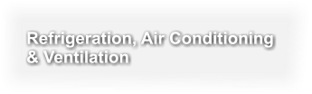 Refrigeration, Air Conditioning  & Ventilation